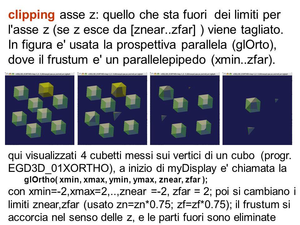 clipping asse z: quello che sta fuori dei limiti per l asse z (se z esce da [znear..zfar] ) viene tagliato. In figura e usata la prospettiva parallela (glOrto), dove il frustum e un parallelepipedo (xmin..zfar).